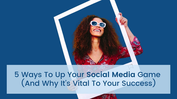 5 Ways to Up Your Social Media Game (And Why It's Vital to Your Success)