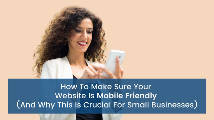 How to Make Sure Your Website is Mobile Friendly (and Why This is Crucial for Small Businesses)