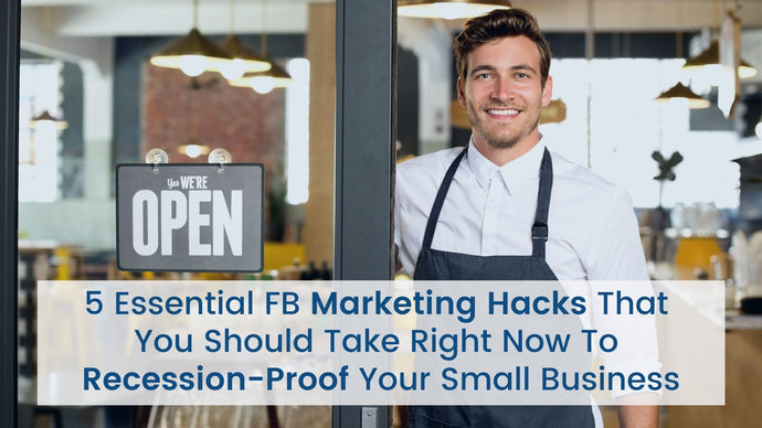 5 Essential FB Marketing Hacks that You Should Take Right Now to Recession-Proof Your Small Business