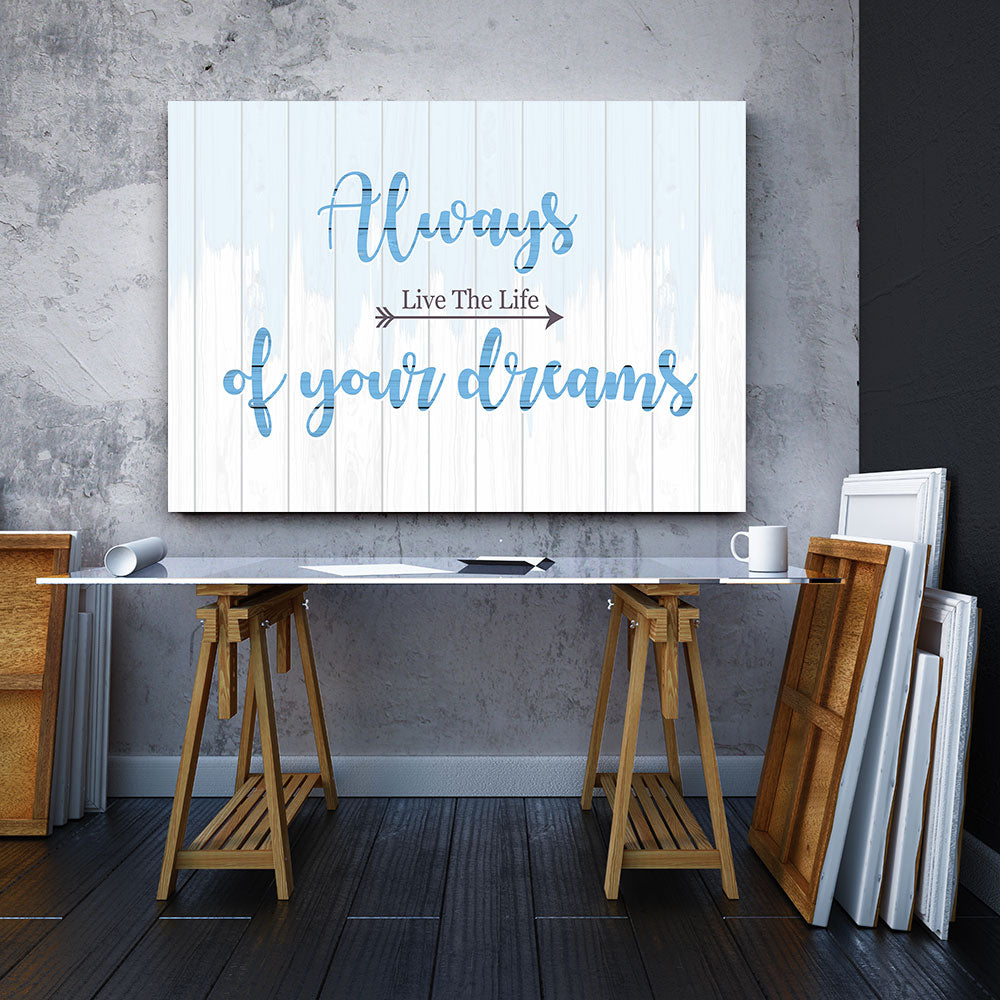 Always Live The Life Of Your Dreams Canvas Wall Art for your Home or Office. Motivational, inspirational and modern canvas wall art for your Home or Office.