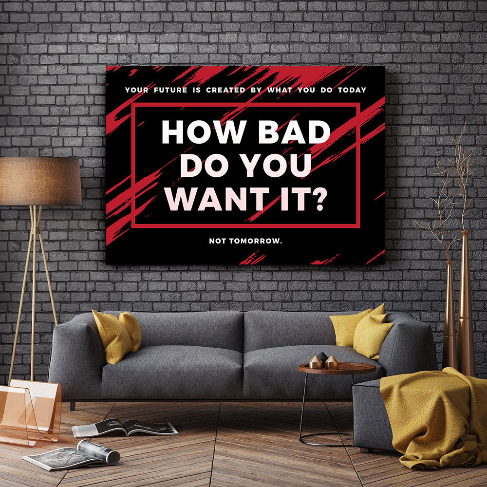 How Bad Do You Want It Canvas Wall Art for your Home or Office. Motivational, inspirational and modern canvas wall art for your Home or Office.