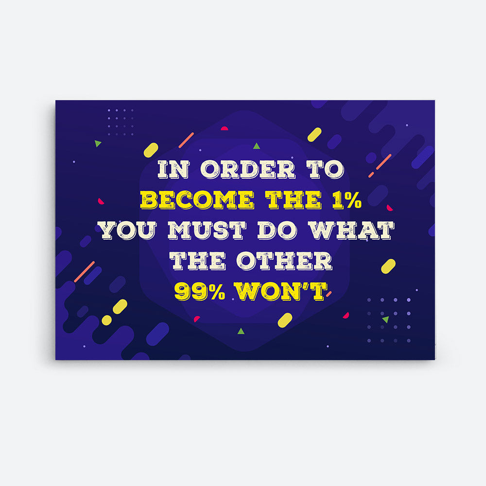 In Order to Become 1 You Must Do What The Other 99% Canvas Wall Art for your Home or Office. Motivational, inspirational and modern canvas wall art for your Home or Office.