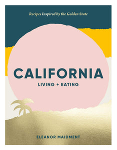 CALIFORNIA LIVING & EATING: Recipes Inspired by the Golden State