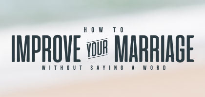 How to Improve Your Marriage Without Saying a Word