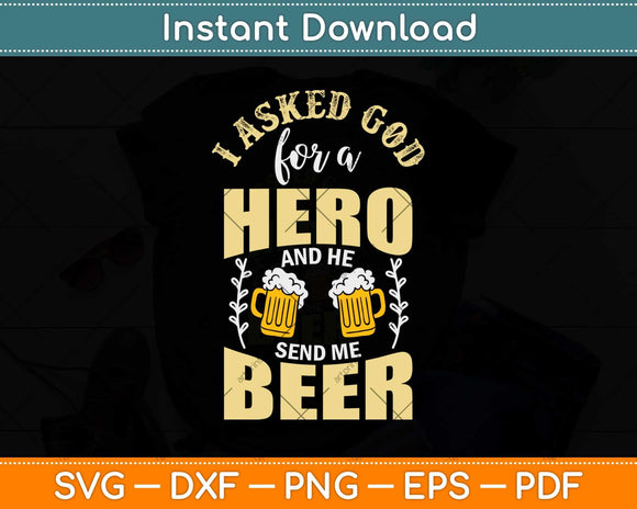 I Asked God For A Hero And He Sent Me Beer Svg Design