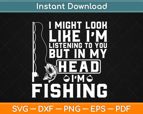 I Might Look Like I'm Listening to You Fishing Svg Design
