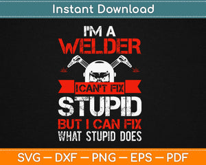 I'm A Welder I Can't Fix Stupid But I Can Fix What Stupid