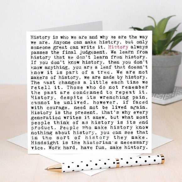 A white square greeting card which is filled with black text. The text is in a typewriter font. It features lots of thoughtful and humorous phrases about history. These include 'History is who we are and why we are the way we are' and 'Work hard, have fun and make history'. The phrase history is written in red once to highlight the focus of the card.