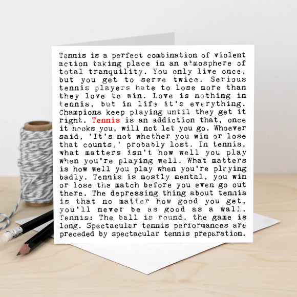 A white square greeting card which is filled with black text. The text is in a typewriter font. It features lots of inspiring and humorous phrases about tennis. These include 'Champions keep playing until they get it right' and 'The depressing thing about tennis is that no matter how good you get, you'll never be as good as a wall'. The word tennis is written in red once to highlight the focus of the card.