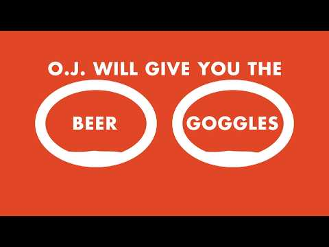 O.J. Will give you the beer goggles.