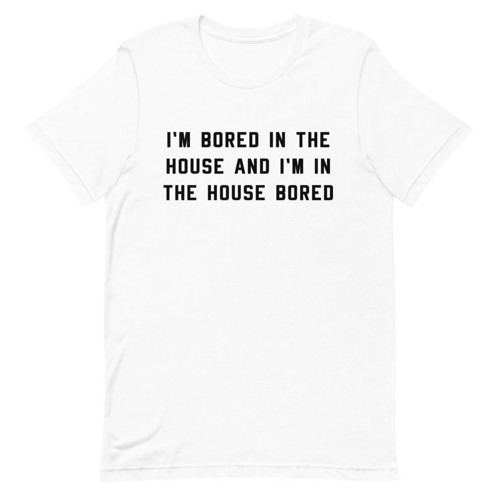 I'm Bored in the House Unisex White T-Shirt