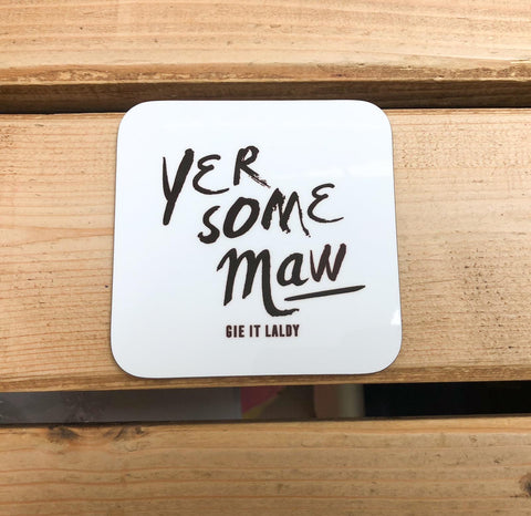 Scottish Slogan Monochrome Coaster featuring the text -  'Yer Some Maw'   Printed in Glasgow.