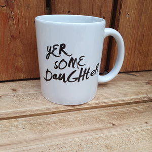 Mug with the slogan 'Yer Some Daughter' ......The perfect gift for all the daughters out there with a sense of humour .  Other variations available.  Printed in Glasgow.
