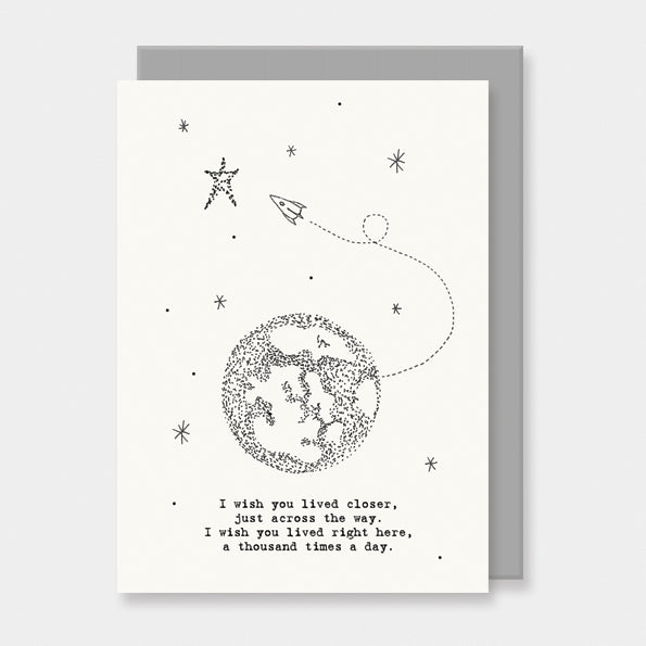 This East of India out of this world card features the greeting:  'I wish you lived closer, just across the way. I wished you lived right here, a thousand times a day.'  With a pretty world illustration and blank inside for your own message.