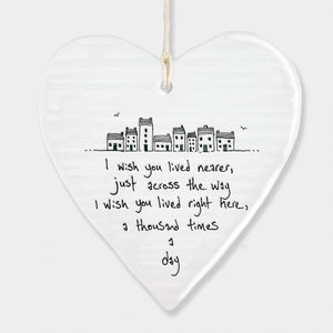 East of India hanging porcelain heart which reads:  'I wish you lived nearer, just across the way, I wish you lived right here a thousand times a day'