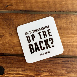 Monochrome Coaster featuring the Scottish slang slogan:  ' Dae ye think a button up the back?'
