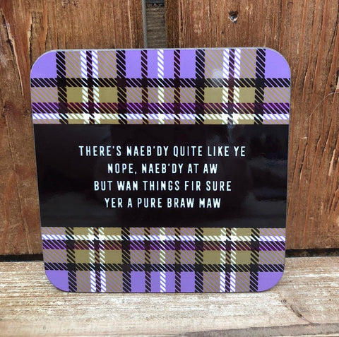 Tartan Coaster featuring the Scottish slang poem:  'There's naeb'dy quite like ye, nope, naeb'dy at aw, but wan things fir sure, yer a pure braw maw'  Our customers love these coasters with a humorous touch.  The added tartan design adds to the Scottish twist.