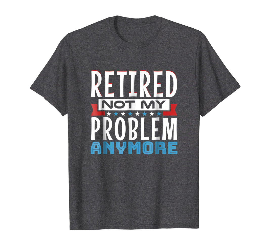 Retired, Not My Problem Anymore - Funny Retirement T-Shirt