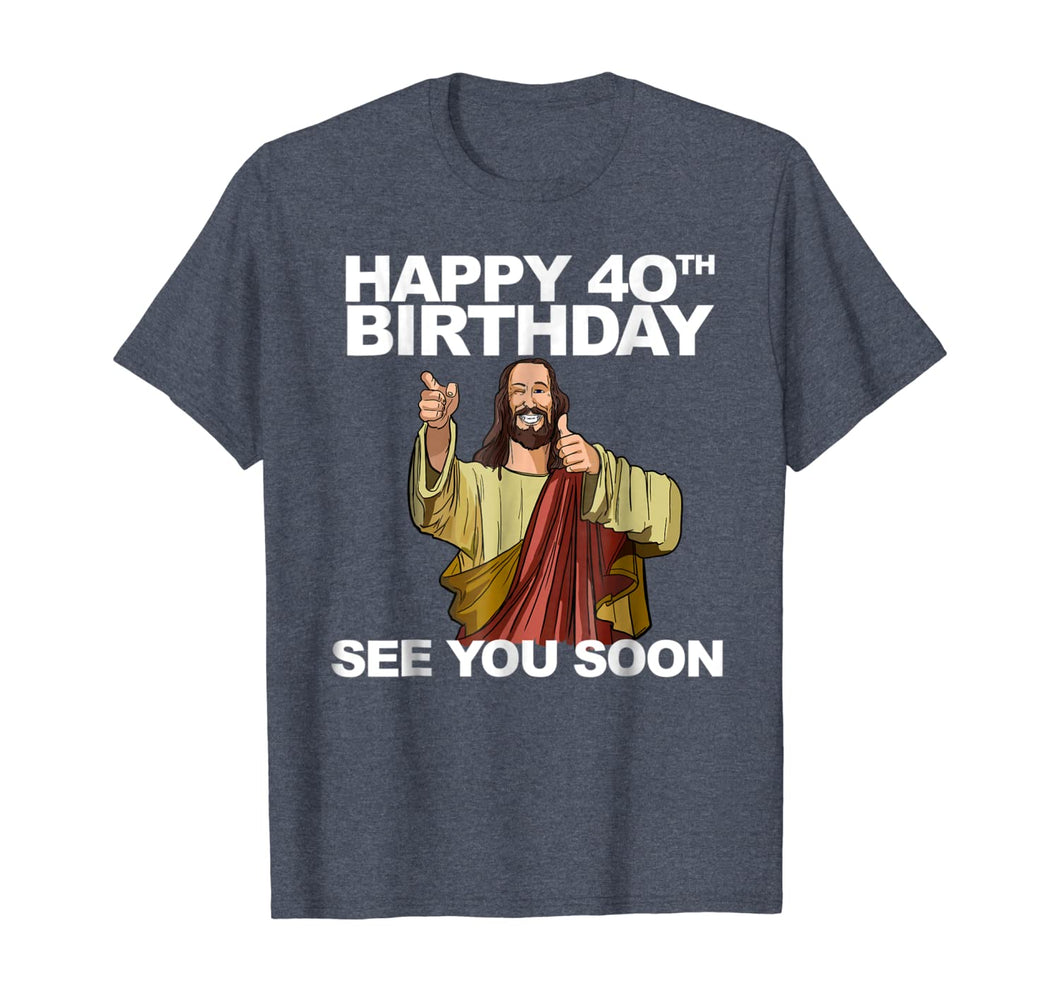 Jesus Happy 40th Birthday See You Soon shirt funny b-day tee 262764