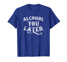 Ladda upp bild till gallerivisning, Alcohol You Later Shirt Funny Drinking Shirt