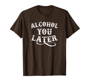 Alcohol You Later Shirt Funny Drinking Shirt