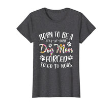 Ladda upp bild till gallerivisning, Born To Be A Stay At Home Dog Mom Forced To Go To Work Shirt