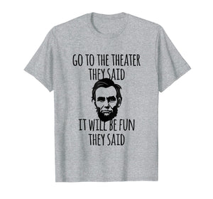 Funny shirts V-neck Tank top Hoodie sweatshirt usa uk au ca gifts for Go To the Theater They Said Funny Abraham Lincoln T-Shirt 1066290