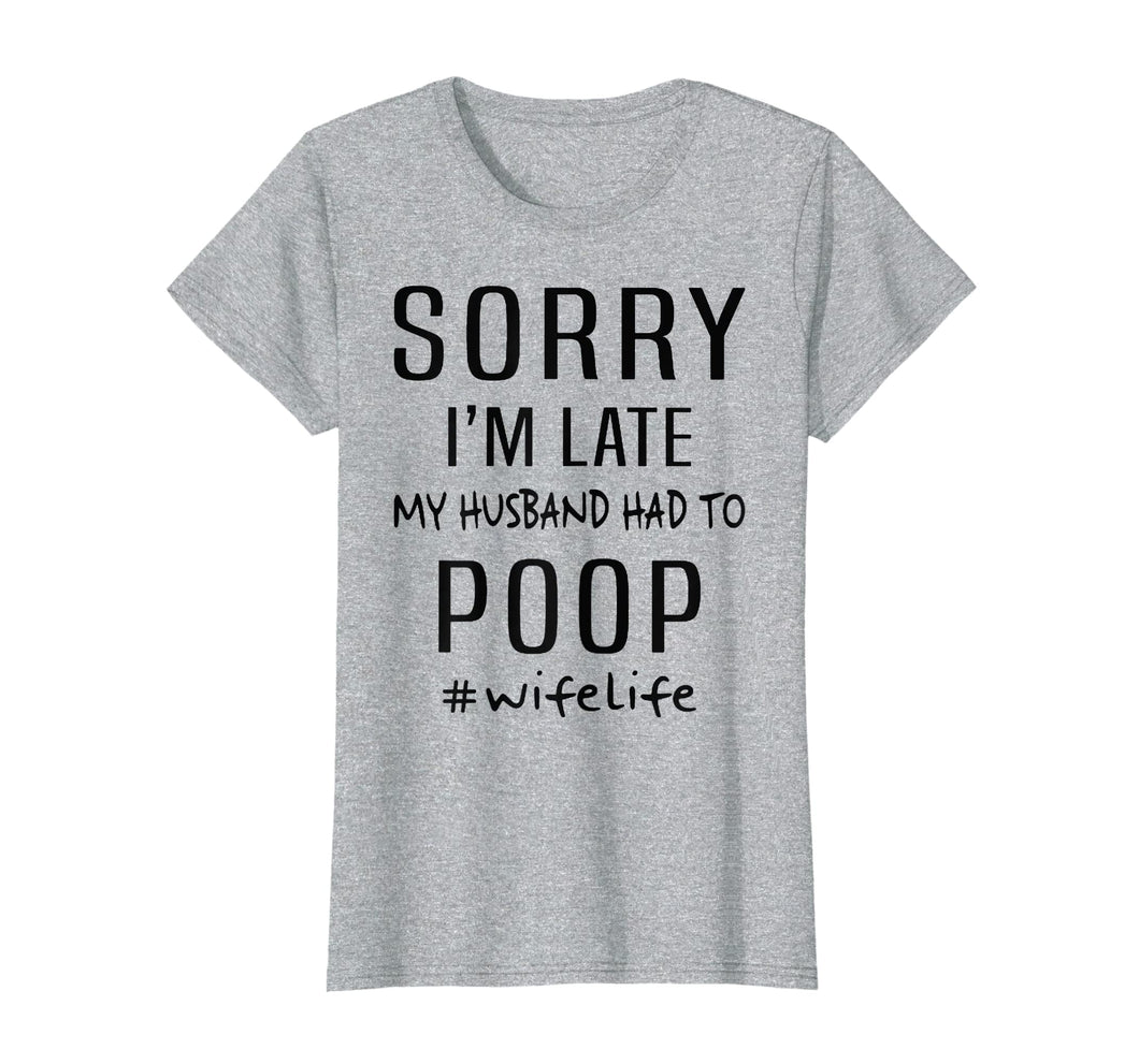 Womens Sorry I'm Late My Husband Had To Poop - Wife Life T Shirt