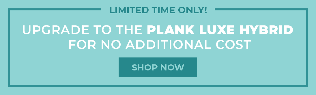 upgrade to the plank luxe hybrid for no additional cost - shop now