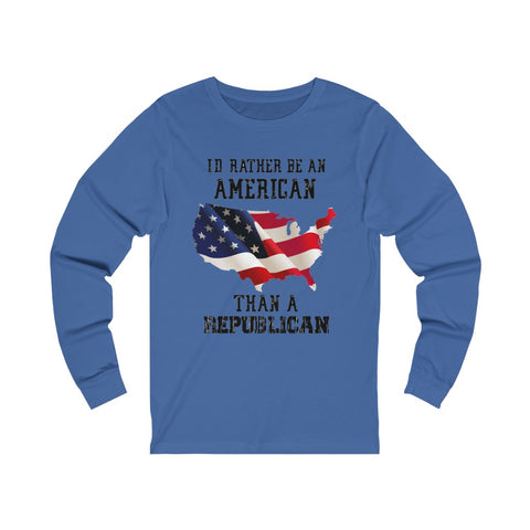 I'd Rather Be An American Than A Republican Unisex Jersey Long Sleeve Tee - PoliticHell