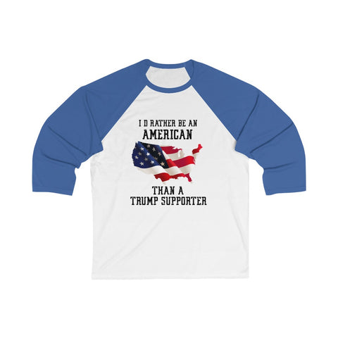 I'd Rather Be An American Than A Trump Supporter 3/4 Sleeve Baseball Tee - PoliticHell