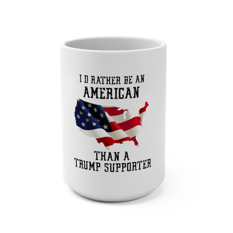 I'd Rather Be An American Than A Trump Supporter Mug 15 oz - PoliticHell