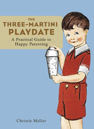 The Three-Martini Playdate: A Practical Guide to Happy Parenting