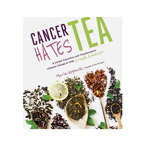 Cancer Hates Tea A Unique Preventive and Transformative Lifestyle Change to Help Crush Cancer
