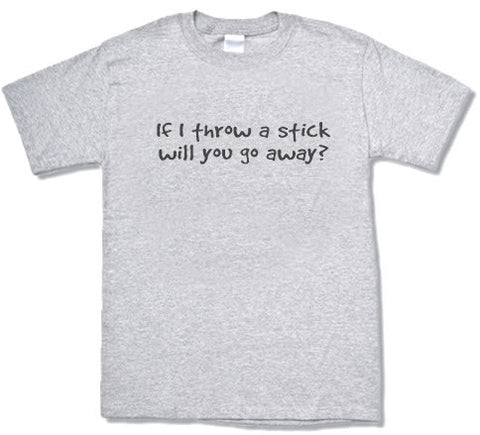If I throw a stick will you go away? T-shirt