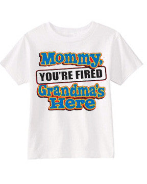 Mommy you're fired Grandma's here funny tee