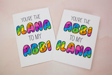 Load image into Gallery viewer, You're the Abbi to my Ilana Birthday Card