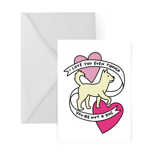 I LOVE YOU EVEN THOUGH YOU ARE NOT A DOG greetings card by Veronica Dearly from LA LA LAND