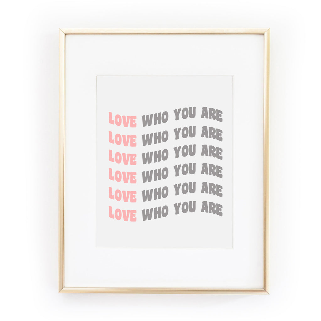 LOVE WHO YOU ARE ART PRINT