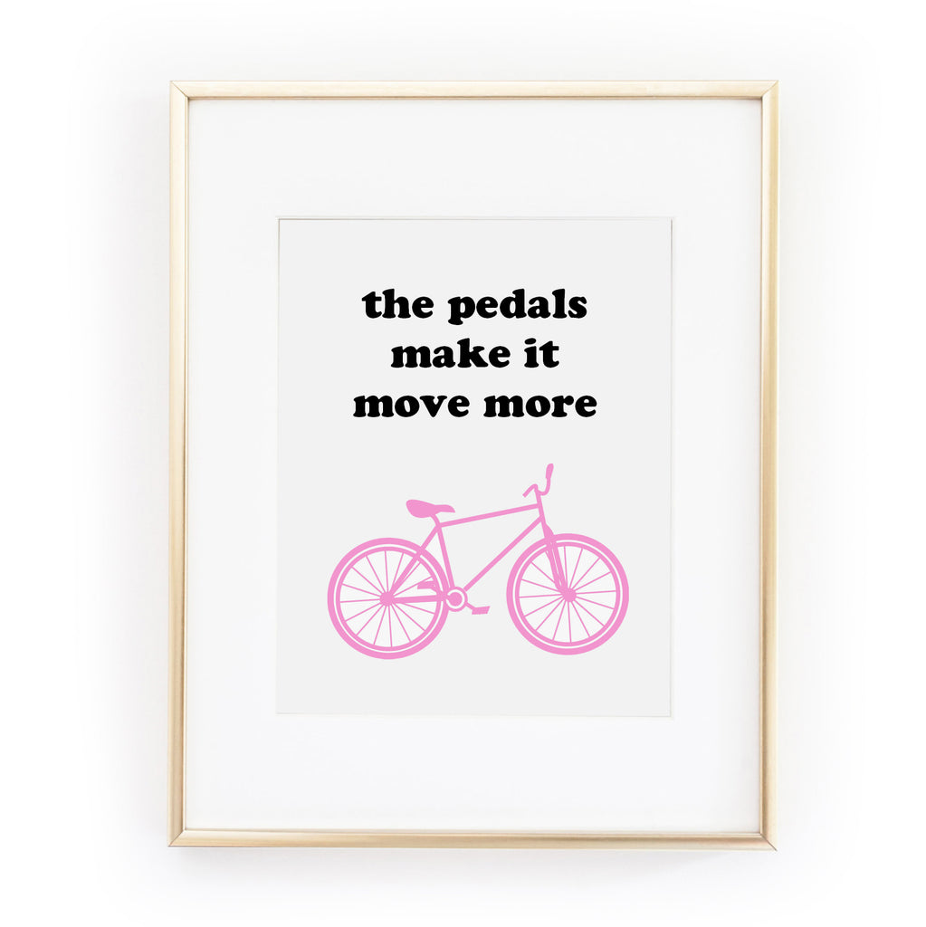 THE PEDALS MAKE IT MOVE MORE ART PRINT