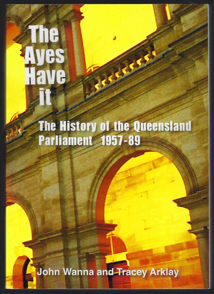 The Ayes Have It: The History of the Queensland Parliament 1957-89 - John Wanna & Tracey Arklay - BRAR15343 - BAUT - BOO