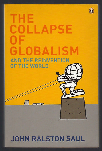 The Collapse of Globalism And the Reinvention of the World - John Ralston Saul - BSCI15235 - BOO