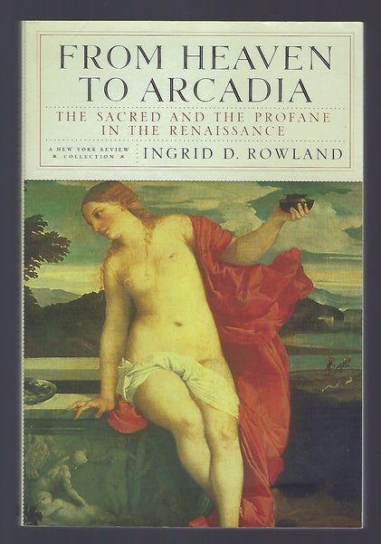 From Heaven to Arcadia: The Sacred and the Profane in the Renaissance - Ingrid D. Rowland - BHIS15088 - BOO