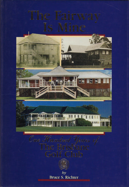 The Fairway Is Mine: One Hundred Years of The Brisbane Golf Club - Bruce S. Richter - BRAR15339 - BAUT - BOO