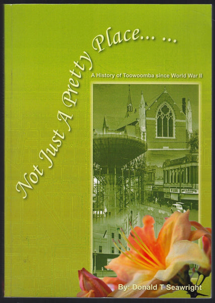 Not Just a Pretty Place: A History of Toowoomba Since WWII - Donald T Seawright - BRAR15342 - BAUT - BOO