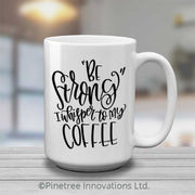 Be Strong I Whisper to My Coffee | 15oz Mug
