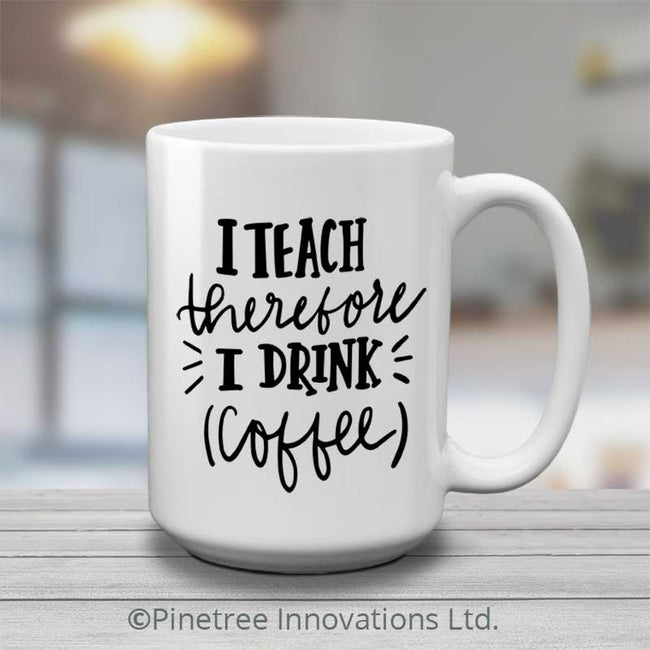 I Teach Therefore I Drink Coffee | 15oz Mug