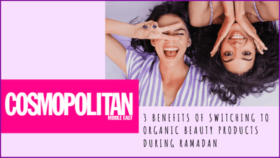 [FEATURE] COSMOPOLITAN MIDDLE EAST – 3 BENEFITS OF SWITCHING TO ORGANIC BEAUTY PRODUCTS THIS RAMADAN
