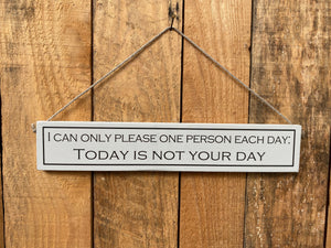 "Sign - ""I can only please one person each day: Today is not your day"""