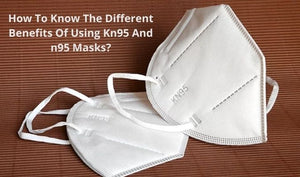 How To Know The Different Benefits Of Using Kn95 And n95 Masks?